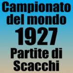 Partite del Campionato del Mondo di Scacchi 1927